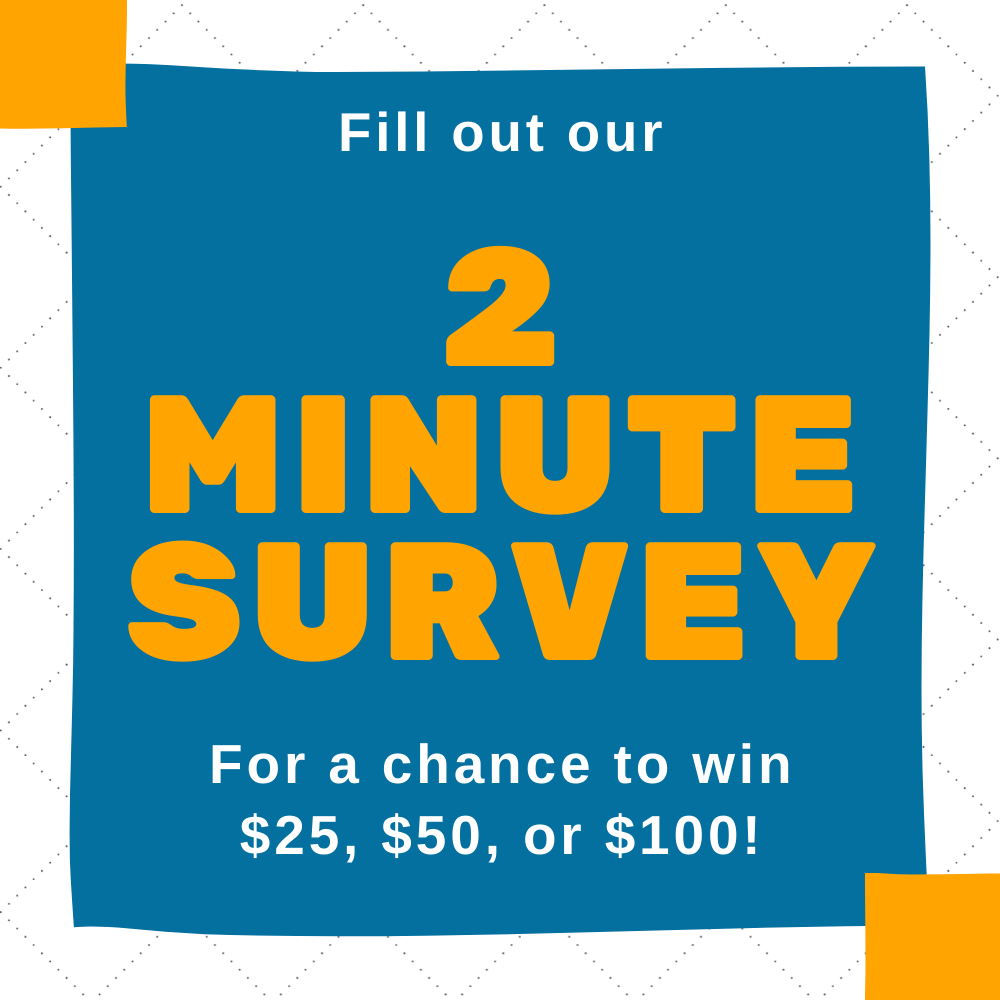 Fill out our 2 minute survey for a chance to win $25, $50, or $100 on a blue banner
