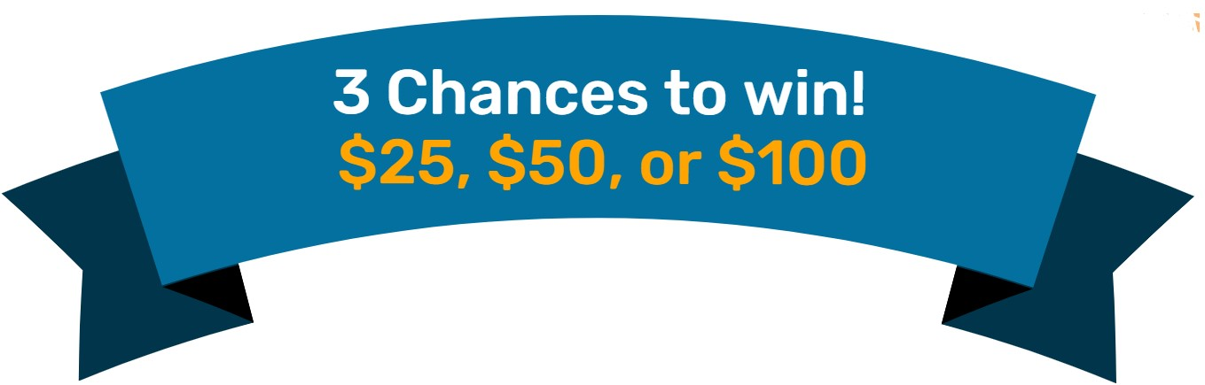 3 chances to win! $25, $50, or $100!